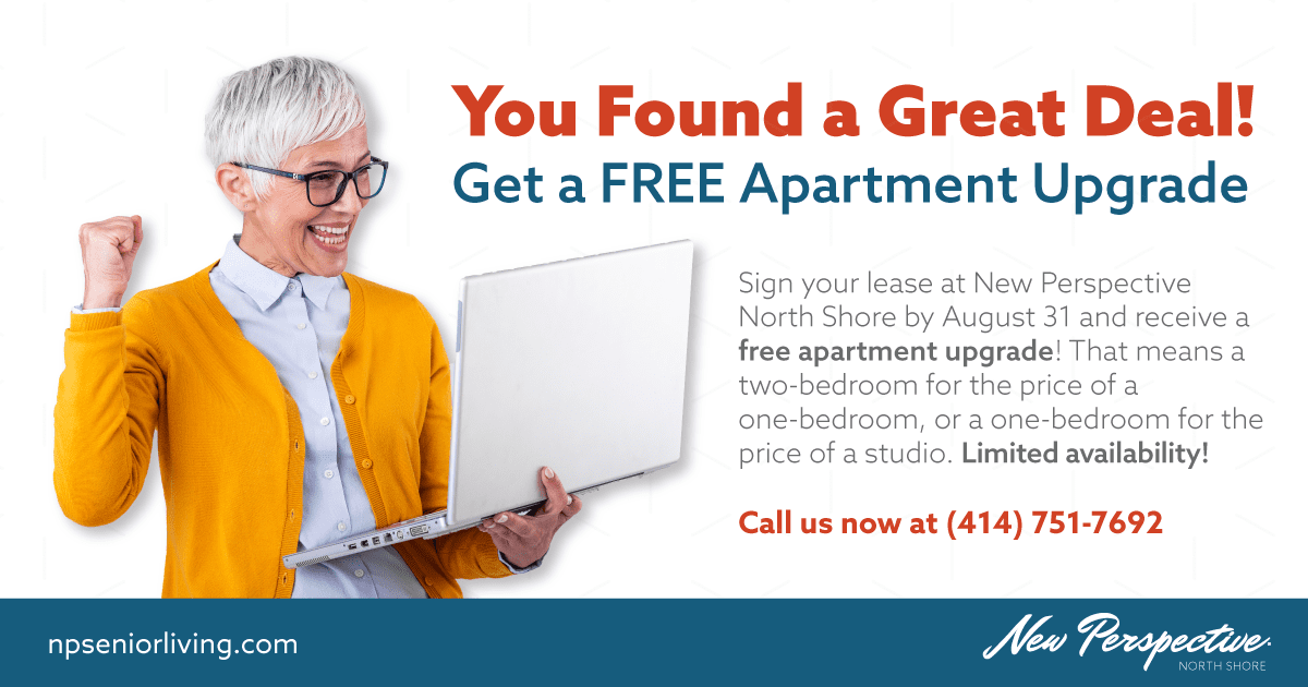 You Found a Great Deal! Get a FREE Apartment Upgrade. Sign your lease at New Perspective North Shore by August 31 and receive a free apartment upgrade! That means a two-bedroom for the price of a one-bedroom, or a one-bedroom for the price of a studio. Limited availability! Call us now at (414) 751-7692