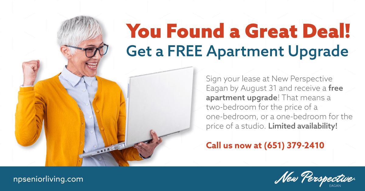 You Found a Great Deal! Get a FREE Apartment Upgrade. Sign your lease at New Perspective Eagan by August 31 and receive a free apartment upgrade! That means a two-bedroom for the price of a one-bedroom, or a one-bedroom for the price of a studio. Limited availability!  Call us now at (651) 379-2410