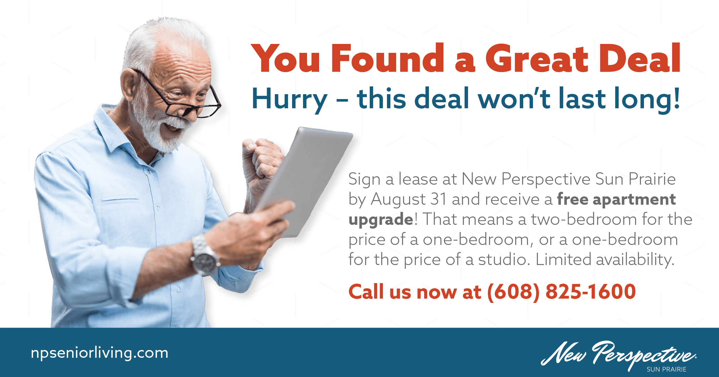 You Found a Great Deal. Hurry – this deal won't last long! Sign a lease at New Perspective Sun Prairie by August 31 and receive a free apartment upgrade! That means a two-bedroom for the price of a one-bedroom, or a one-bedroom for the price of a studio. Limited availability.  Call us now at (608) 825-1600